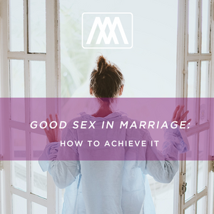 Good Sex In Marriage: How to Achieve It - Podcast 57