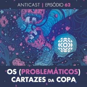 AntiCast 62 - Os (problemáticos) cartazes da Copa