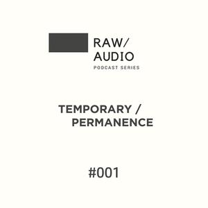 Temporary Permanence - Raw Audio Podcast 001