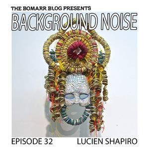 The Bomarr Blog Presents: The Background Noise Podcast Series, Episode 32: Lucien Shapiro
