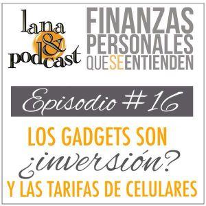 Los gadgets ¿son inversión? y las tarifas de celulares. Podcast #16