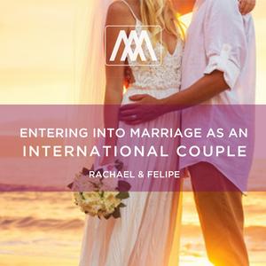 Entering Into Marriage as an International Couple - Rachael & Felipe: Podcast 23