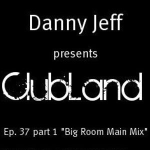 "Danny Jeff presents ""ClubLand""Ep. 37 part 1 ""Big Room Main Mix"""