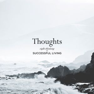 Thoughts: Right Thinking = Successful Living Pt. 8: How to Develop a Peaceful Mind