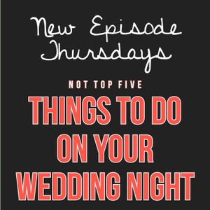 Episode 10 - Not Top 5 Things to Do on Your Wedding Night