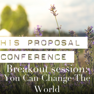 His Proposal Conference   Breakout Session: You Can Change The World
