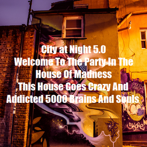 City at Night 5.0 - Welcome To The Party In The House Of Madness -This House Goes Crazy And Addicted