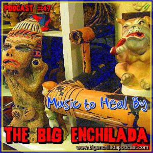 Big Enchilada 47: Music to Heal By