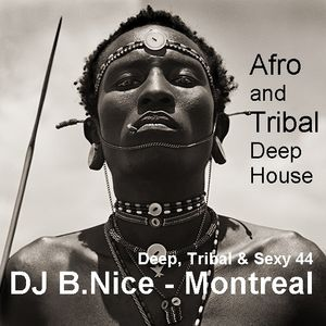 DJ B.Nice - Montreal - Deep, Tribal & Sexy 44 (*The AFRO HOUSE Story of the TRIBAL Afrikan Warrior*)