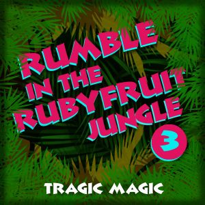 Rumble in the Rubyfruit Jungle pt.3 Tragic Magic
