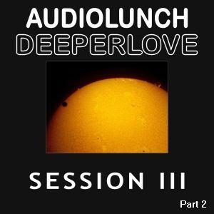 AudioLunch - DeeperLove Session III (Part 2)