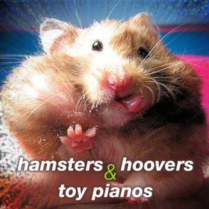 Hamsters, Hoovers, and Toy Pianos