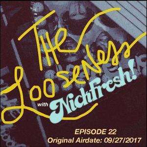 THE LOOSENESS with NICKFRESH - Episode #22 - 09/27/2017