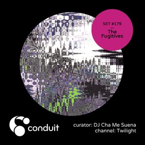 Conduit Set #179   The Fugitives (curated by DJ Cha Me Suena) [Twilight]