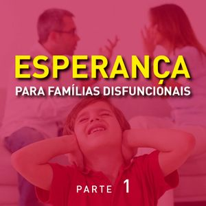 Esperança para Famílias Disfuncionais - Parte 1