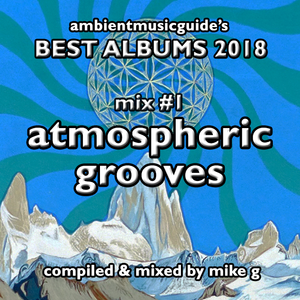 Best Albums 2018 Mix #1 - Atmospheric Grooves compiled by Mike G