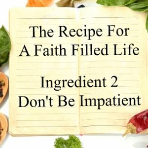 The Recipe For a Faith Filled Life - Ingredient 2 Don't Be Impatient - Paul McMahon - 11th September