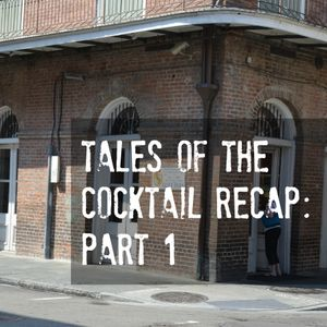 07 - Tales of the Cocktail Recap: Part 1
