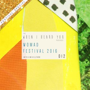 When I Heard You 012: WOMAD 2016 *FESTIVAL SPECIAL*