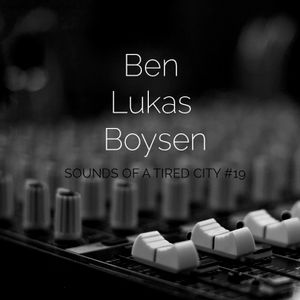 Sounds Of A Tired City #19: Ben Lukas Boysen