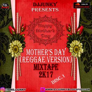DJJUNKY - MOTHER'S DAY (REGGAE VERSION) MIXTAPE 2K17 DISC.1