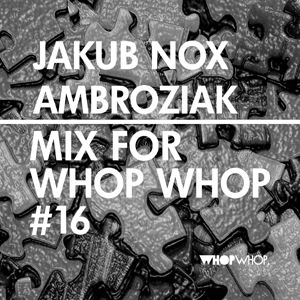 Jakub Nox Ambroziak - Mix For Whopwhop #16