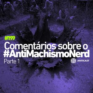 AntiCast 199 [Pt 1] – Comentários sobre o AntiMachismoNerd