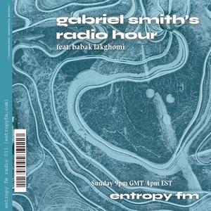 GABRIEL SMITH'S RADIO HOUR 008 feat. Babak Lakghomi @ Entropy FM 1/10/21