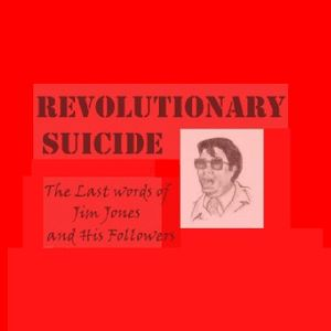 Revolutionary Suicide [The Last Words of Jim Jones and His Followers]