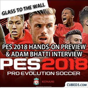 Glass to the Wall Special Episode - PES 2018 Hands-On Preview & Adam Bhatti Interview