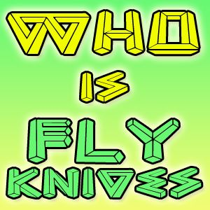 Who Is Fly Knives 015. The progression...