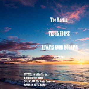 The Martin - Tech&House - ALWAYS GOOD MORNING PART 1