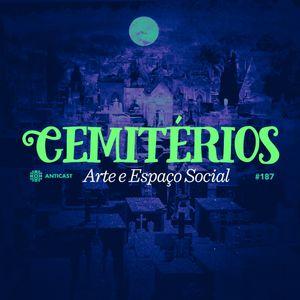 AntiCast 187 – Cemitérios: Arte e Espaço Social