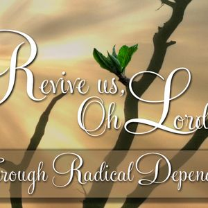 REVIVE  US, OH LORD: Through Radical Dependence  (Audio)