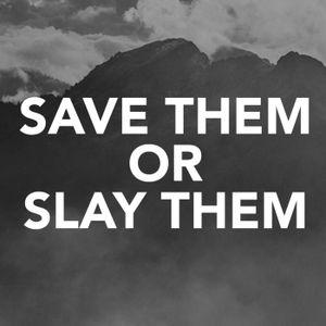 Save Them or Slay Them