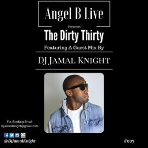 Angel B Live Presents The Dirty Thirty Episode 007 Featuring DJ Jamal Knight