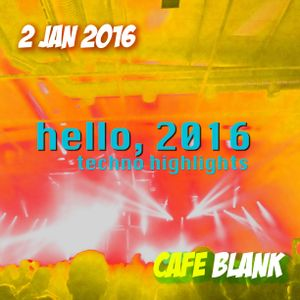 Hello 2016 / Techno highlights / Cafe Blank - 2 Jan 2016