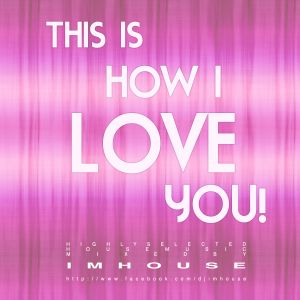 This is how I love YOU! - Highly selected house music.  - 2011/09