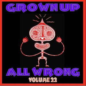 Grown Up All Wrong - Volume 22