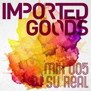 Imported Go(o)ds Mix 005 - DJ Su Real