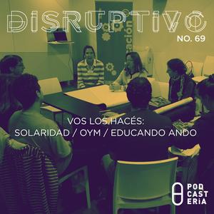 Disruptivo No. 69 - Vos Los Hacés: Solaridad / OyM / Educando Ando