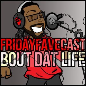 Friday Favecast - 'Bout Dat Life