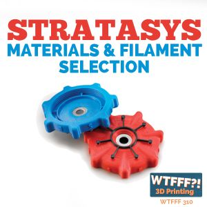 WTFFF 310: Stratasys Materials & Filament Selection