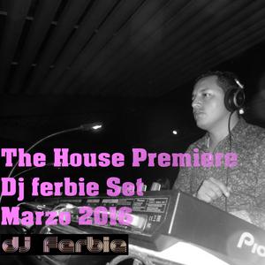 THE HOUSE PREMIERE - (Dj Ferbie Set) - MARZO 2016