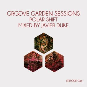 "Groove Garden Sessions ""Polar Shift"" mixed by Javier Duke - Episode 036"