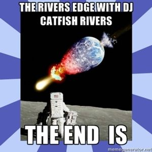 The Rivers Edge with DJ Catfish Rivers 12-21-12 ***THE END IS NIGH***