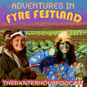 AVX PRESENTS: THE BANTER HOUR PODCAST- FREAKY FRIDAY EDITION: ADVENTURES IN FYRE-FESTLAND