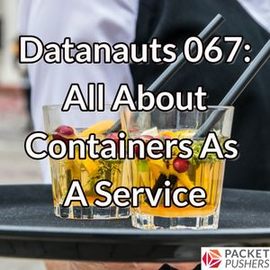 Datanauts 067: All About Containers As A Service