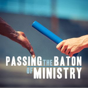Passing the Baton of Ministry