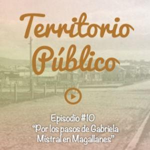EPISODIO #10 - POR LOS PASOS DE GABRIELA MISTRAL EN MAGALLANES.